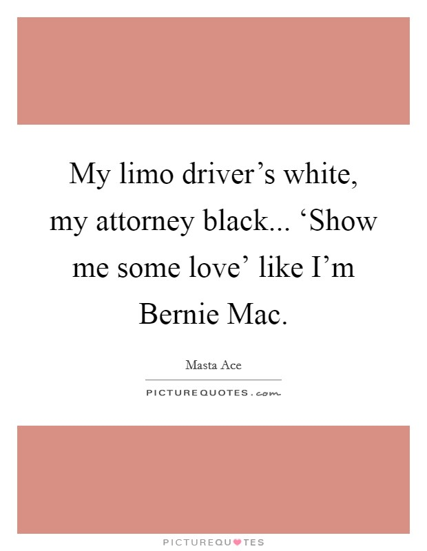 My limo driver's white, my attorney black... 'Show me some love' like I'm Bernie Mac Picture Quote #1