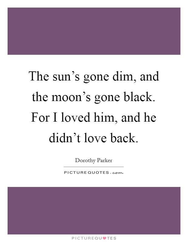 The sun's gone dim, and the moon's gone black. For I loved him, and he didn't love back Picture Quote #1