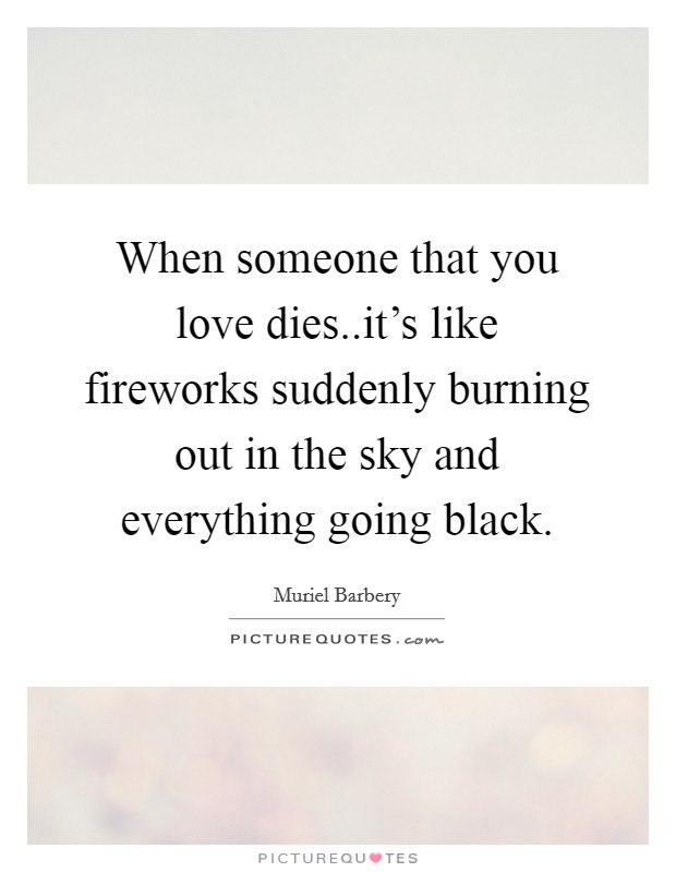 When someone that you love dies..it's like fireworks suddenly burning out in the sky and everything going black Picture Quote #1