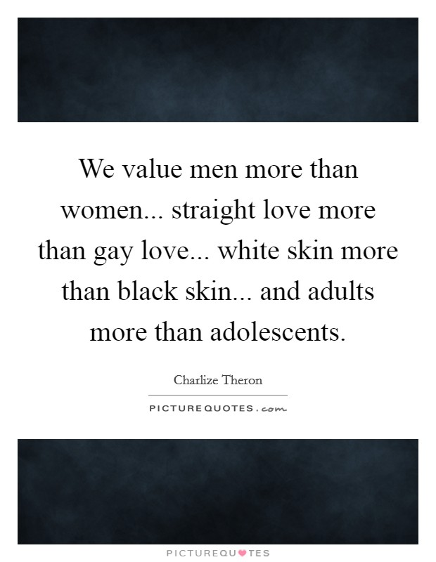 We value men more than women... straight love more than gay love... white skin more than black skin... and adults more than adolescents Picture Quote #1