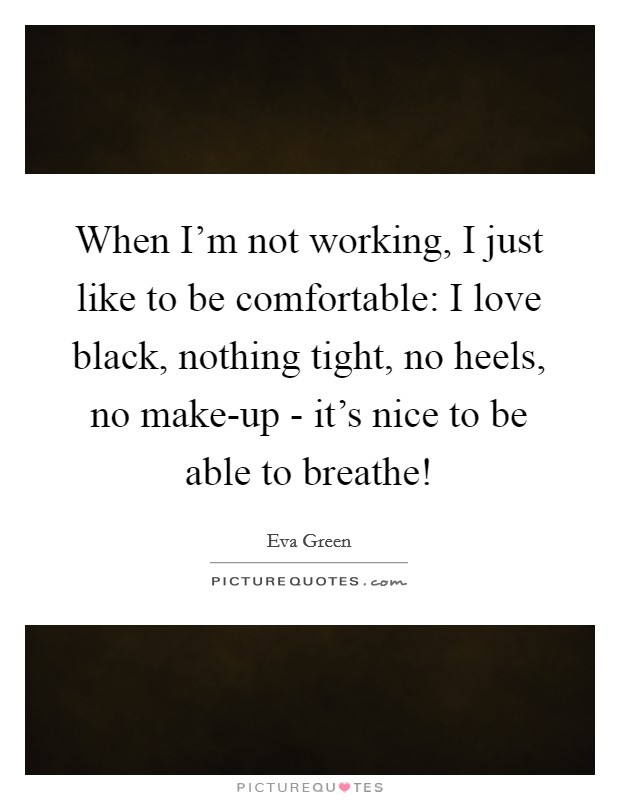 When I'm not working, I just like to be comfortable: I love black, nothing tight, no heels, no make-up - it's nice to be able to breathe! Picture Quote #1
