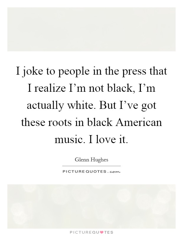 I joke to people in the press that I realize I'm not black, I'm actually white. But I've got these roots in black American music. I love it Picture Quote #1