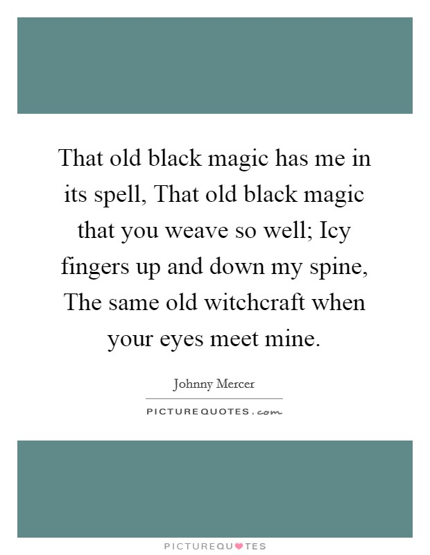 That old black magic has me in its spell, That old black magic that you weave so well; Icy fingers up and down my spine, The same old witchcraft when your eyes meet mine Picture Quote #1