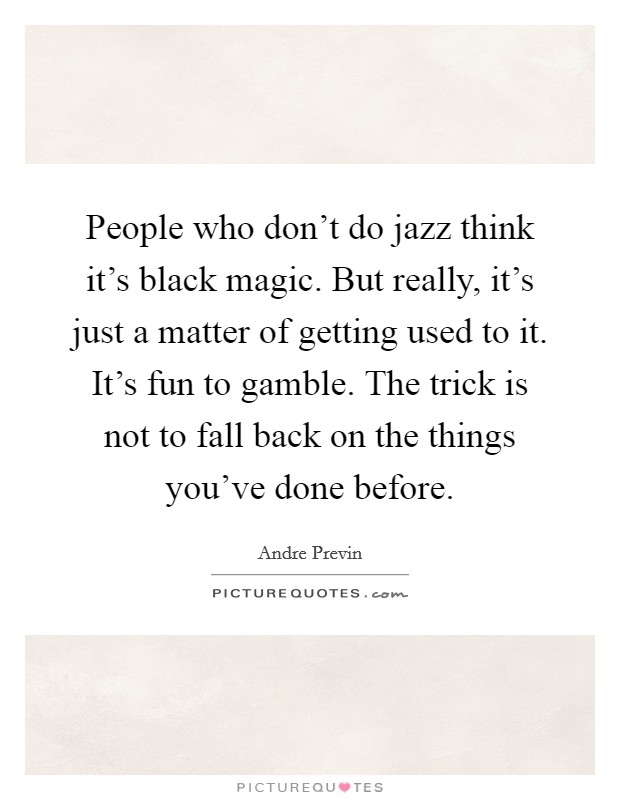 People who don't do jazz think it's black magic. But really, it's just a matter of getting used to it. It's fun to gamble. The trick is not to fall back on the things you've done before Picture Quote #1