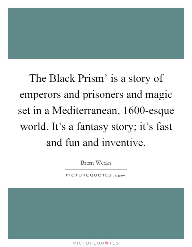 The Black Prism' is a story of emperors and prisoners and magic set in a Mediterranean, 1600-esque world. It's a fantasy story; it's fast and fun and inventive Picture Quote #1