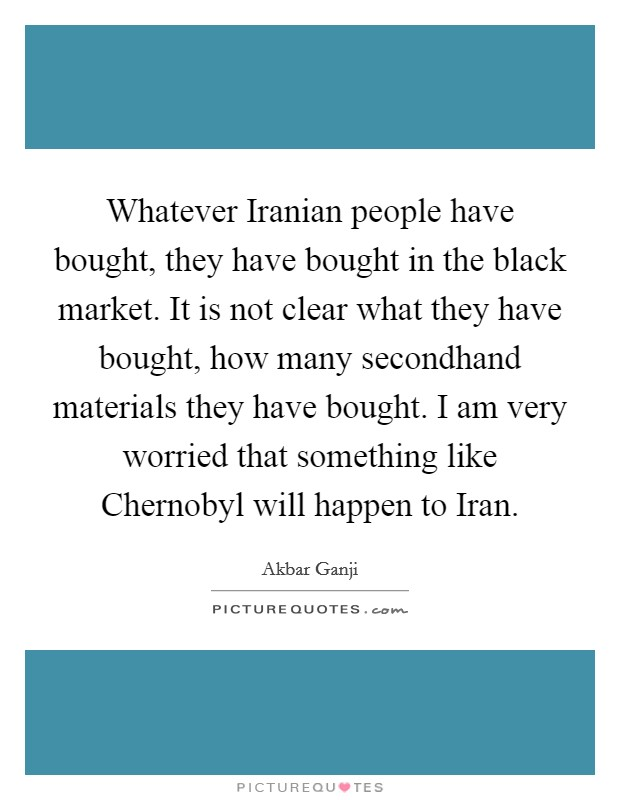 Whatever Iranian people have bought, they have bought in the black market. It is not clear what they have bought, how many secondhand materials they have bought. I am very worried that something like Chernobyl will happen to Iran Picture Quote #1