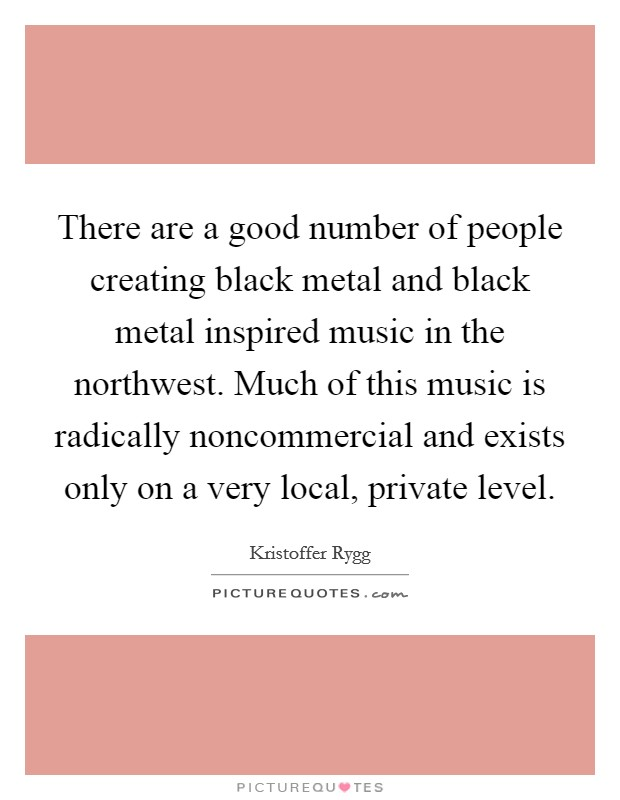 There are a good number of people creating black metal and black metal inspired music in the northwest. Much of this music is radically noncommercial and exists only on a very local, private level Picture Quote #1