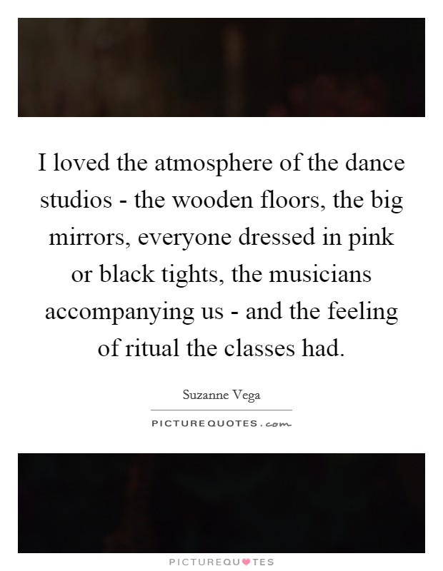 I loved the atmosphere of the dance studios - the wooden floors, the big mirrors, everyone dressed in pink or black tights, the musicians accompanying us - and the feeling of ritual the classes had Picture Quote #1
