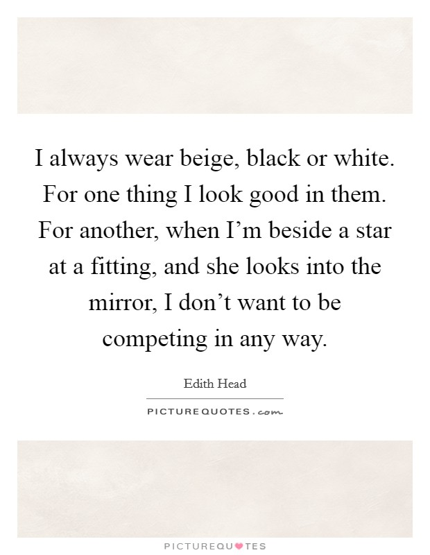 I always wear beige, black or white. For one thing I look good in them. For another, when I'm beside a star at a fitting, and she looks into the mirror, I don't want to be competing in any way Picture Quote #1