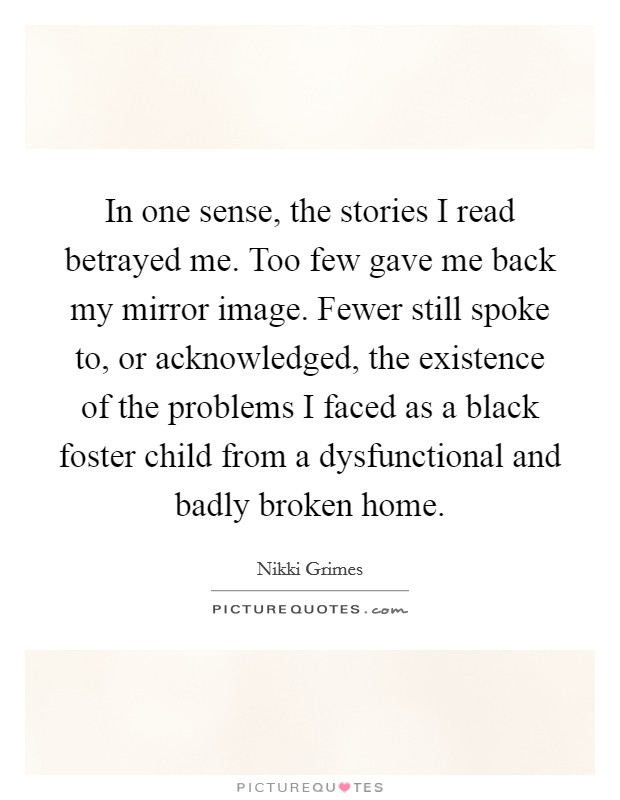In one sense, the stories I read betrayed me. Too few gave me back my mirror image. Fewer still spoke to, or acknowledged, the existence of the problems I faced as a black foster child from a dysfunctional and badly broken home Picture Quote #1