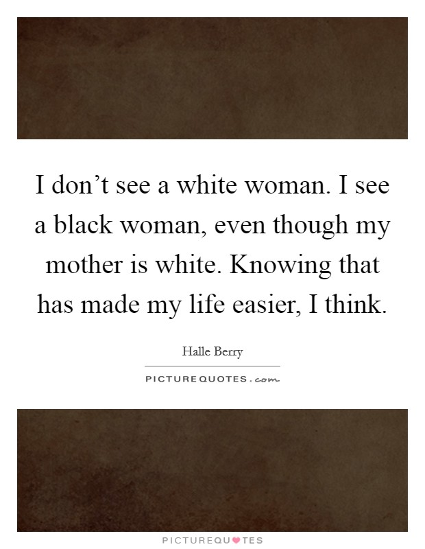 I don't see a white woman. I see a black woman, even though my mother is white. Knowing that has made my life easier, I think Picture Quote #1