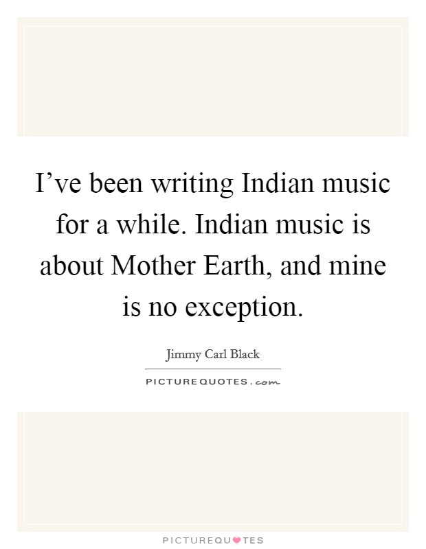 I've been writing Indian music for a while. Indian music is about Mother Earth, and mine is no exception Picture Quote #1