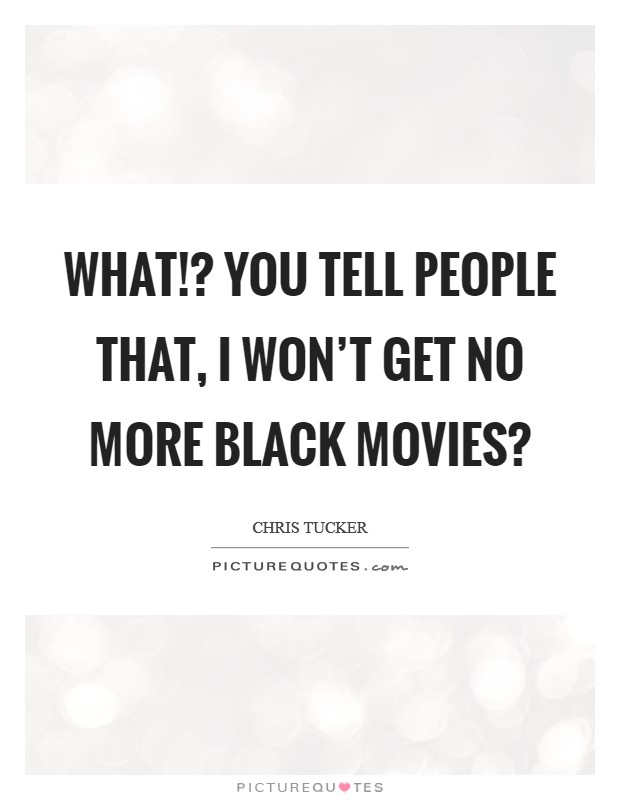 What!? You tell people that, I won't get no more black movies? Picture Quote #1