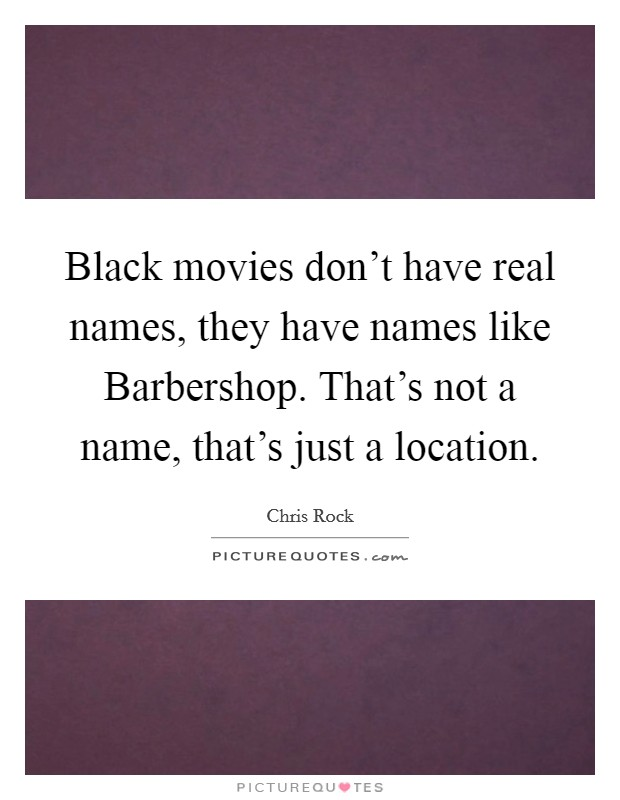 Black movies don't have real names, they have names like Barbershop. That's not a name, that's just a location Picture Quote #1