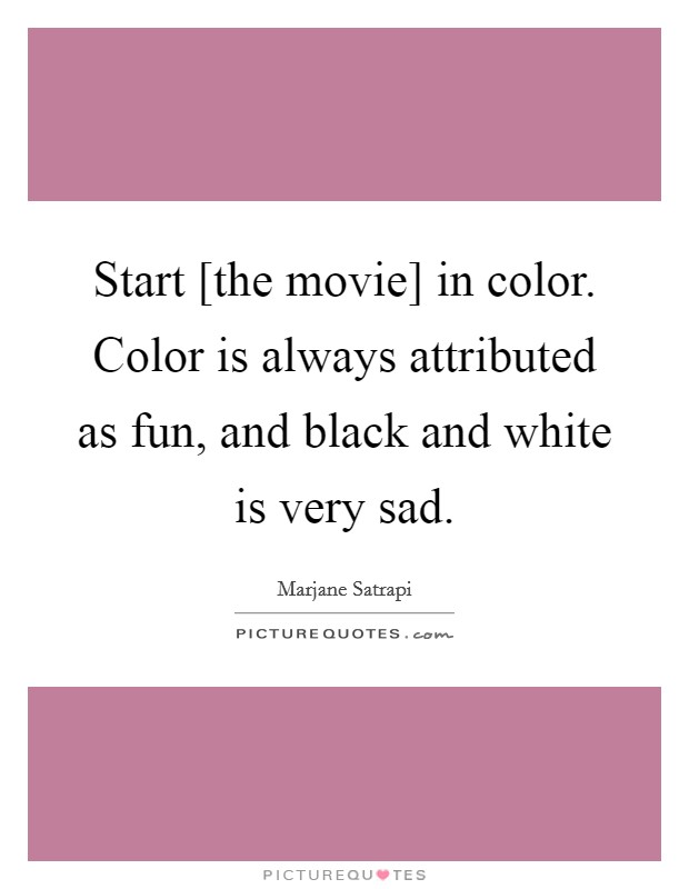 Start [the movie] in color. Color is always attributed as fun, and black and white is very sad Picture Quote #1