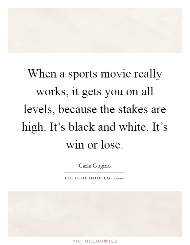 When a sports movie really works, it gets you on all levels, because the stakes are high. It's black and white. It's win or lose Picture Quote #1