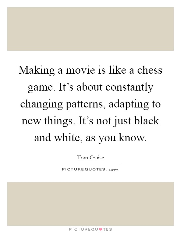 Making a movie is like a chess game. It's about constantly changing patterns, adapting to new things. It's not just black and white, as you know Picture Quote #1