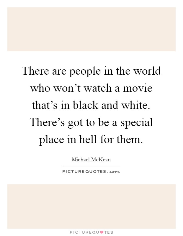 There are people in the world who won't watch a movie that's in black and white. There's got to be a special place in hell for them Picture Quote #1
