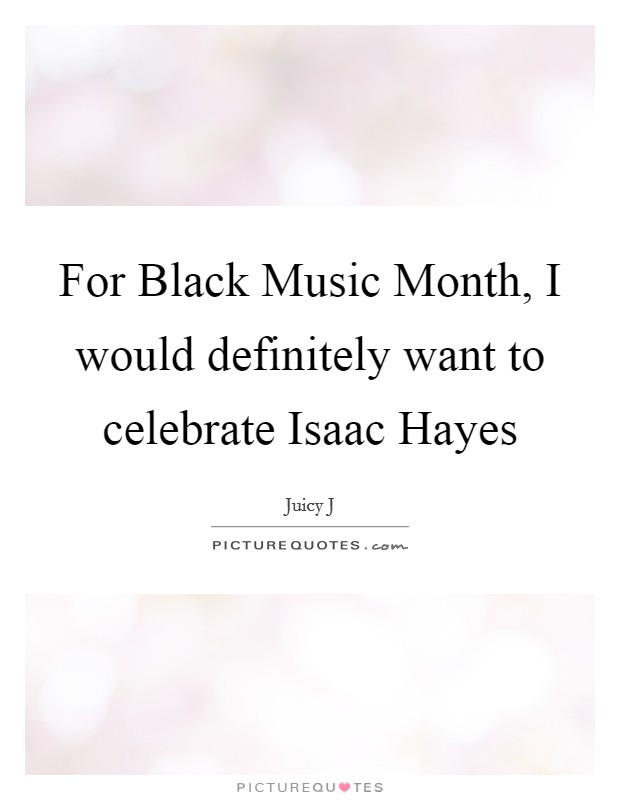 For Black Music Month, I would definitely want to celebrate Isaac Hayes Picture Quote #1