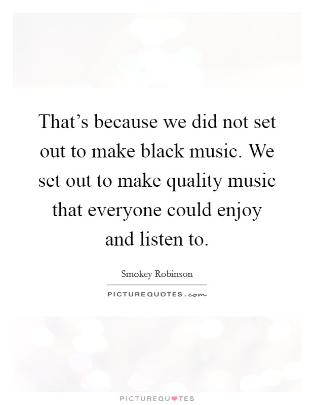 That's because we did not set out to make black music. We set out to make quality music that everyone could enjoy and listen to Picture Quote #1
