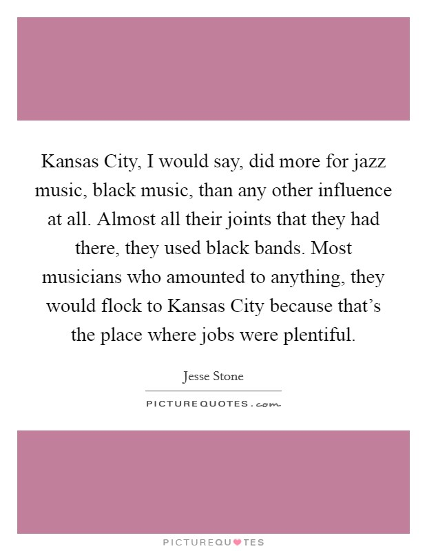 Kansas City, I would say, did more for jazz music, black music, than any other influence at all. Almost all their joints that they had there, they used black bands. Most musicians who amounted to anything, they would flock to Kansas City because that's the place where jobs were plentiful Picture Quote #1