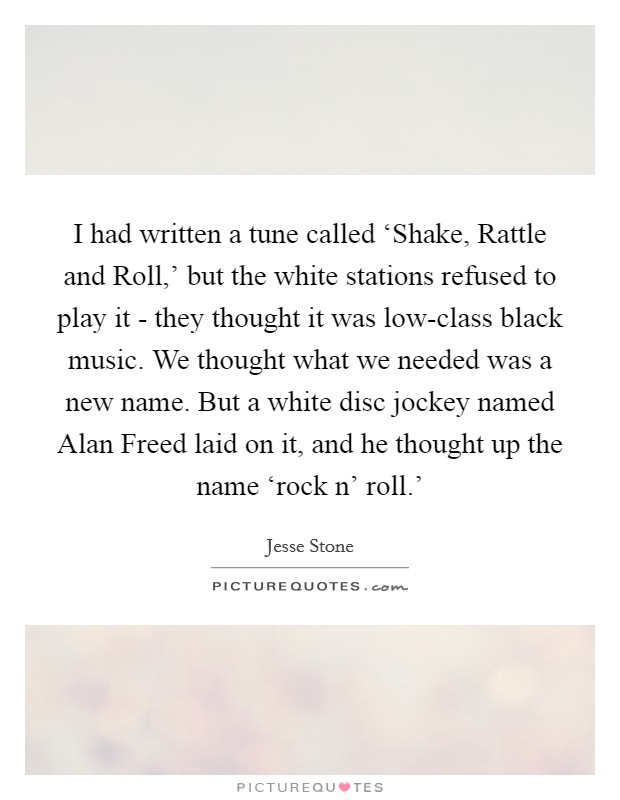 I had written a tune called 'Shake, Rattle and Roll,' but the white stations refused to play it - they thought it was low-class black music. We thought what we needed was a new name. But a white disc jockey named Alan Freed laid on it, and he thought up the name 'rock n' roll.' Picture Quote #1