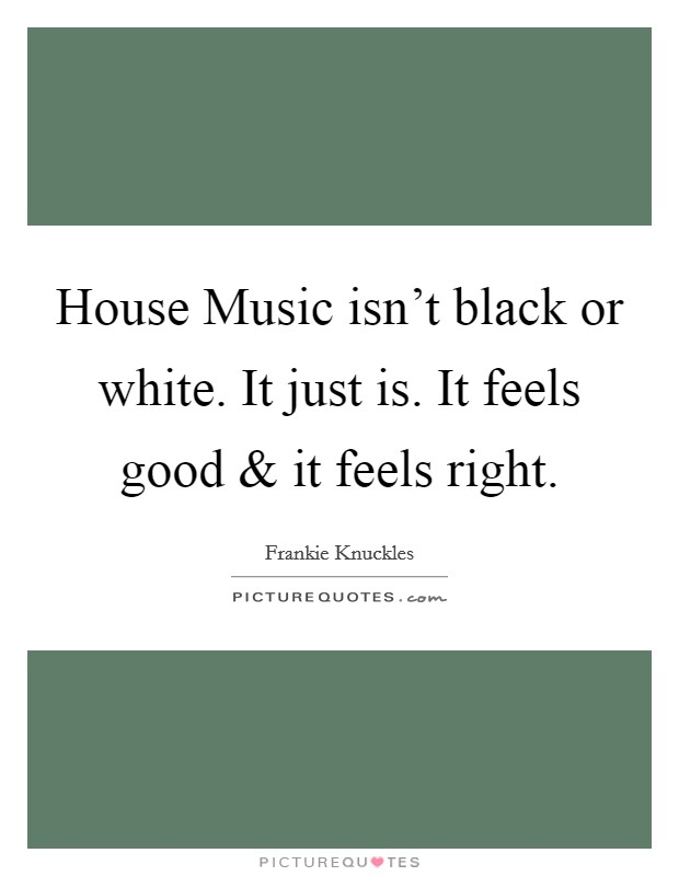 House music isn 39 t black or white it just is it feels for Good house music