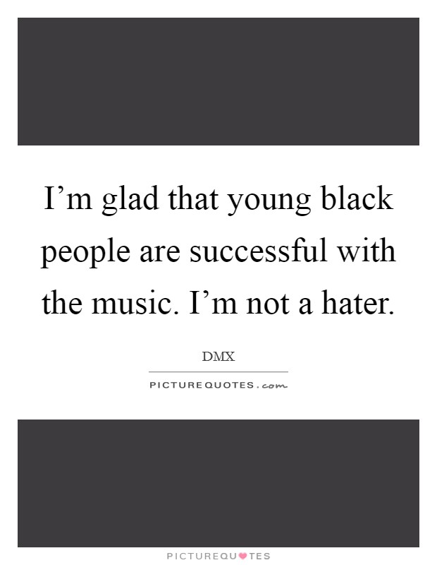 I'm glad that young black people are successful with the music. I'm not a hater Picture Quote #1