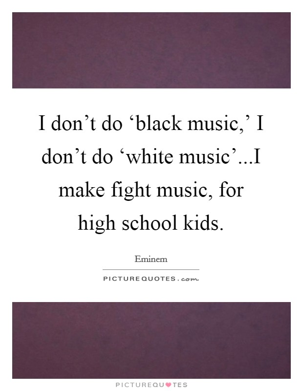 I don't do 'black music,' I don't do 'white music'...I make fight music, for high school kids Picture Quote #1