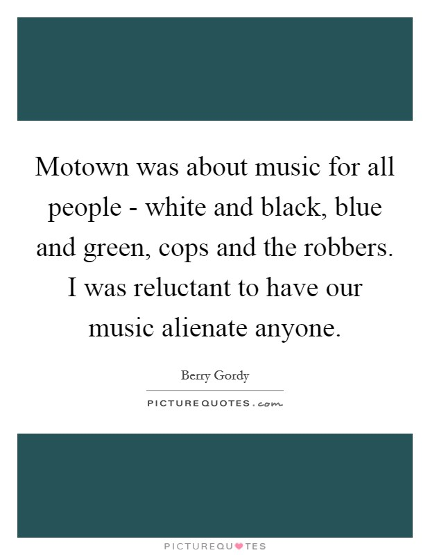 Motown was about music for all people - white and black, blue and green, cops and the robbers. I was reluctant to have our music alienate anyone Picture Quote #1