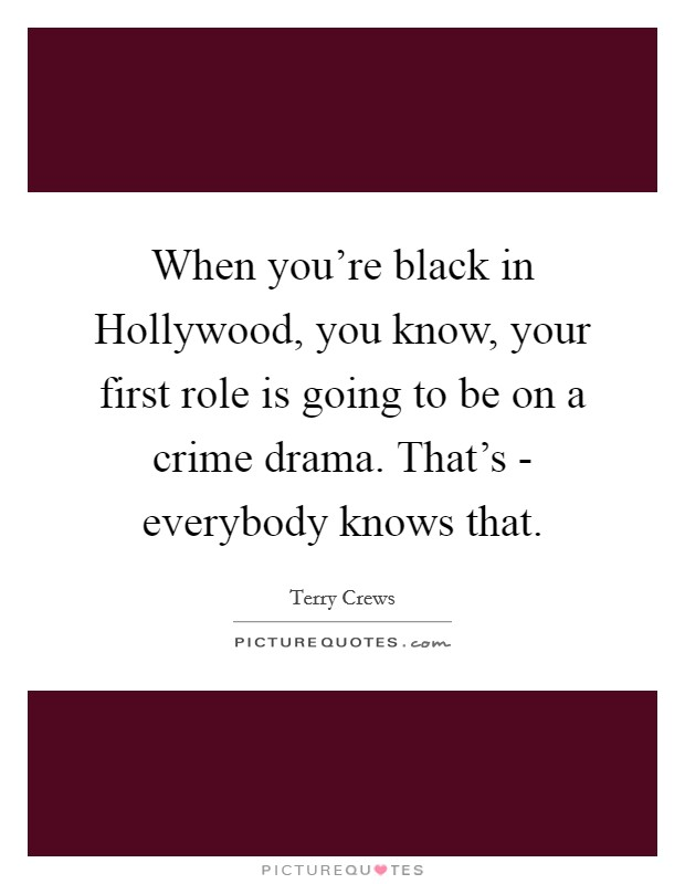 When you're black in Hollywood, you know, your first role is going to be on a crime drama. That's - everybody knows that Picture Quote #1