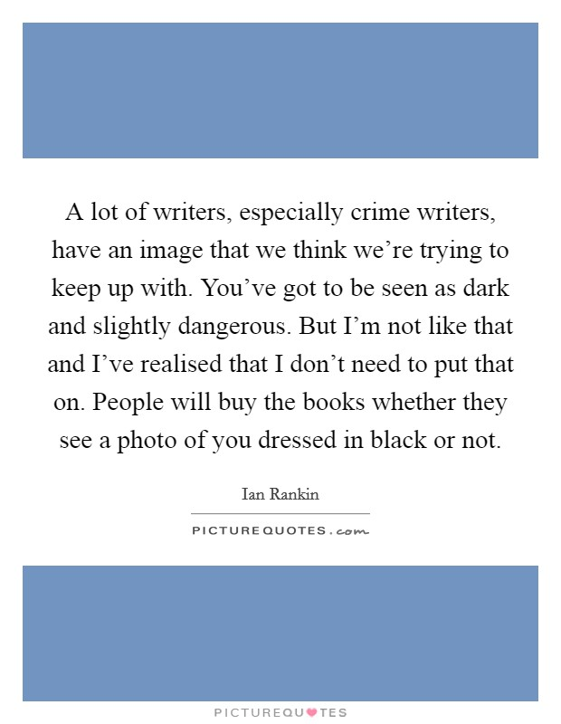 A lot of writers, especially crime writers, have an image that we think we're trying to keep up with. You've got to be seen as dark and slightly dangerous. But I'm not like that and I've realised that I don't need to put that on. People will buy the books whether they see a photo of you dressed in black or not. Picture Quote #1