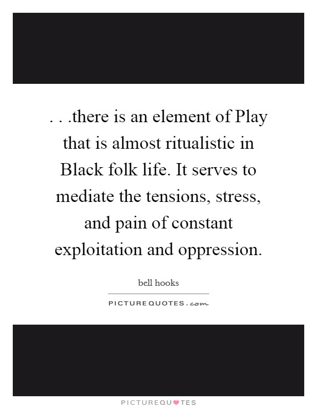 . . .there is an element of Play that is almost ritualistic in Black folk life. It serves to mediate the tensions, stress, and pain of constant exploitation and oppression Picture Quote #1