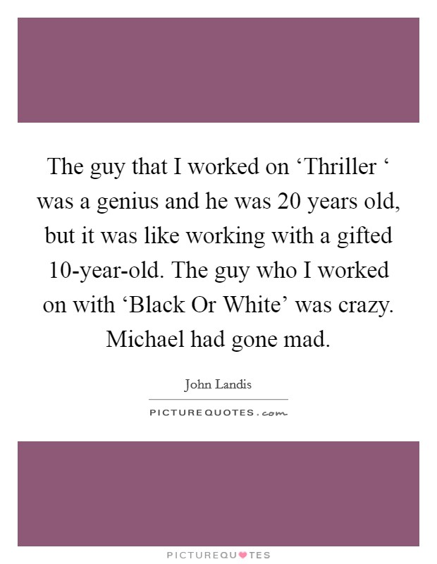 The guy that I worked on 'Thriller ' was a genius and he was 20 years old, but it was like working with a gifted 10-year-old. The guy who I worked on with 'Black Or White' was crazy. Michael had gone mad Picture Quote #1