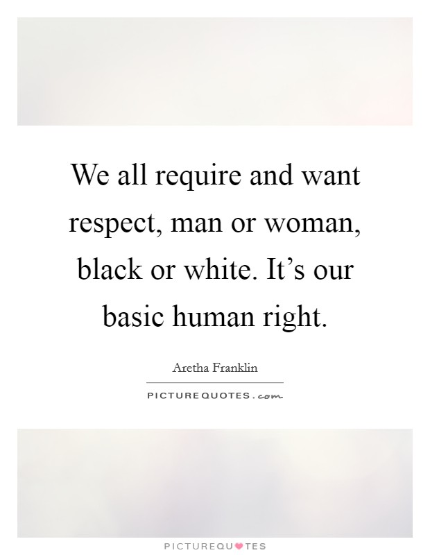 We all require and want respect, man or woman, black or white. It's our basic human right Picture Quote #1
