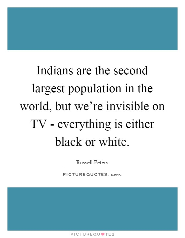 Indians are the second largest population in the world, but we're invisible on TV - everything is either black or white Picture Quote #1