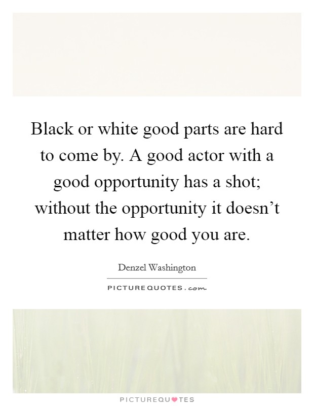 Black or white good parts are hard to come by. A good actor with a good opportunity has a shot; without the opportunity it doesn't matter how good you are Picture Quote #1
