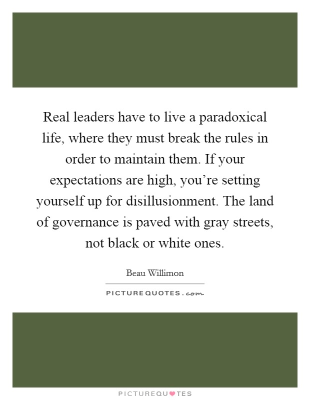 Real leaders have to live a paradoxical life, where they must break the rules in order to maintain them. If your expectations are high, you're setting yourself up for disillusionment. The land of governance is paved with gray streets, not black or white ones Picture Quote #1