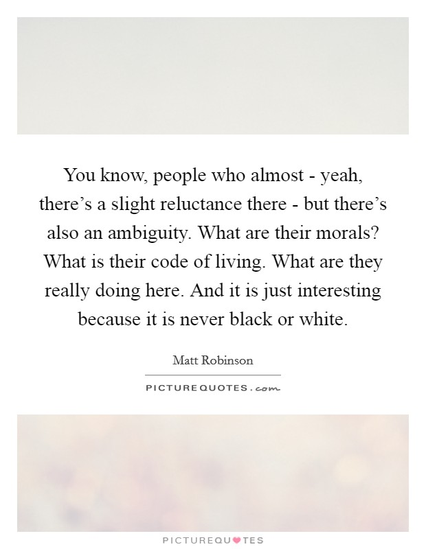 You know, people who almost - yeah, there's a slight reluctance there - but there's also an ambiguity. What are their morals? What is their code of living. What are they really doing here. And it is just interesting because it is never black or white Picture Quote #1