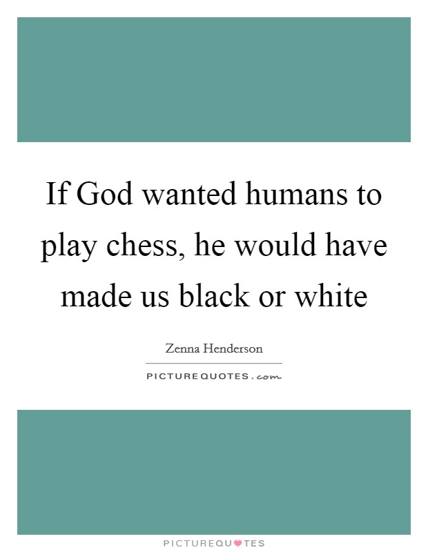 If God wanted humans to play chess, he would have made us black or white Picture Quote #1