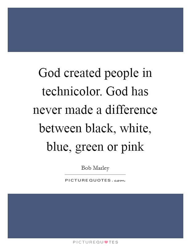 God created people in technicolor. God has never made a difference between black, white, blue, green or pink Picture Quote #1