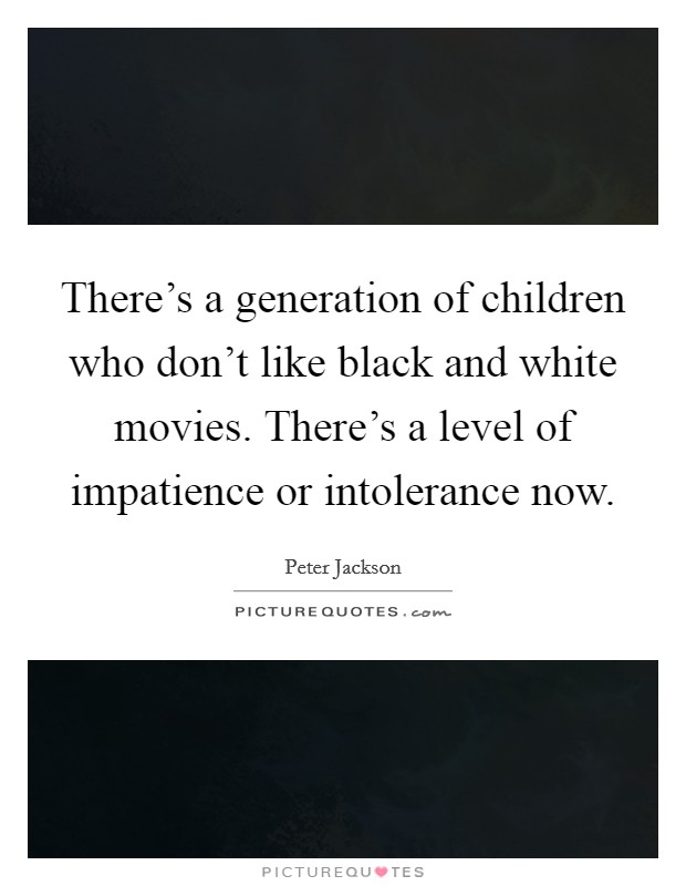 There's a generation of children who don't like black and white movies. There's a level of impatience or intolerance now Picture Quote #1