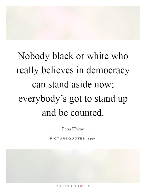 Nobody black or white who really believes in democracy can stand aside now; everybody's got to stand up and be counted Picture Quote #1