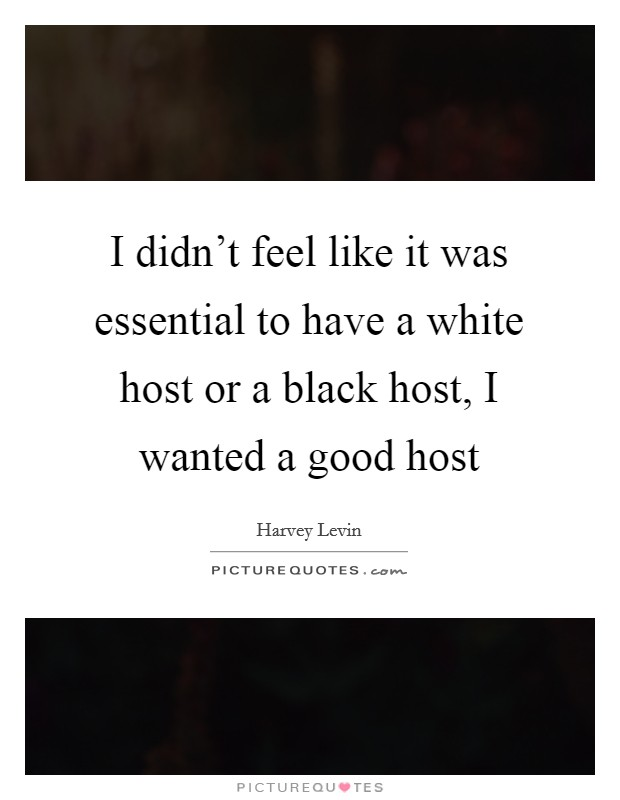 I didn't feel like it was essential to have a white host or a black host, I wanted a good host Picture Quote #1