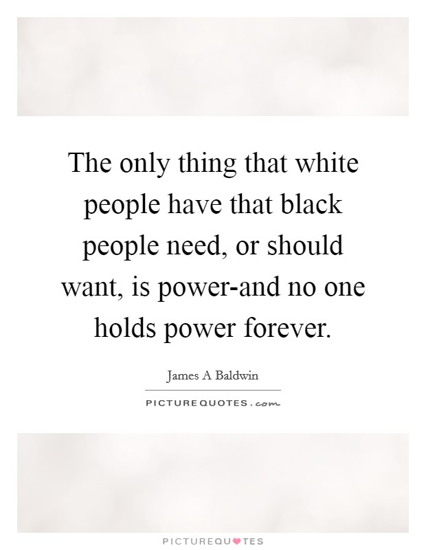 The only thing that white people have that black people need, or should want, is power-and no one holds power forever Picture Quote #1