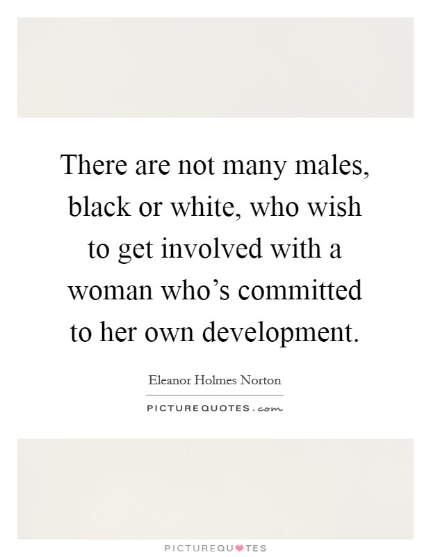 There are not many males, black or white, who wish to get involved with a woman who's committed to her own development Picture Quote #1