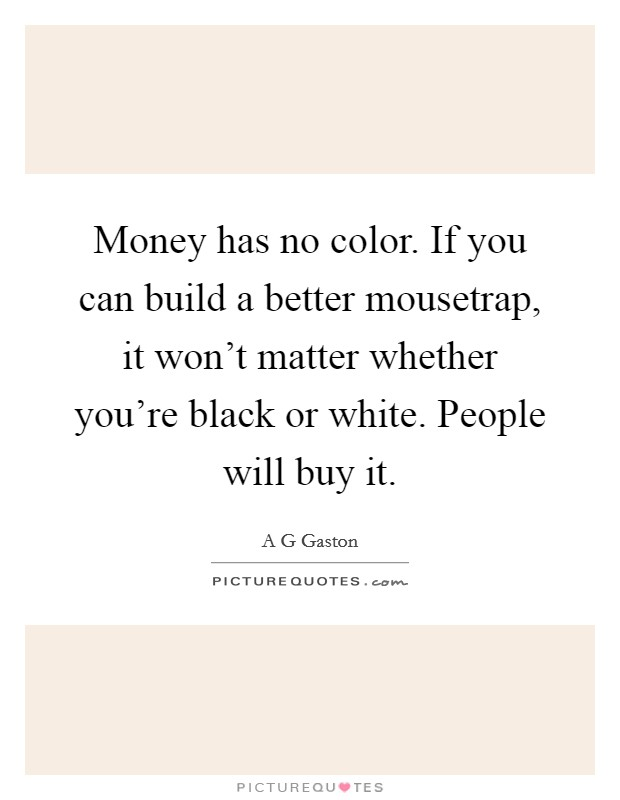 Money has no color. If you can build a better mousetrap, it won't matter whether you're black or white. People will buy it Picture Quote #1
