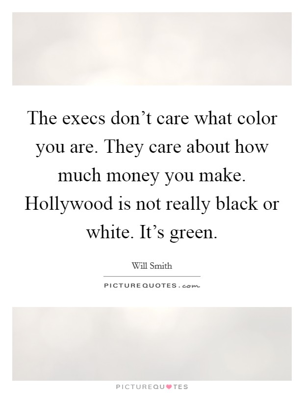 The execs don't care what color you are. They care about how much money you make. Hollywood is not really black or white. It's green Picture Quote #1