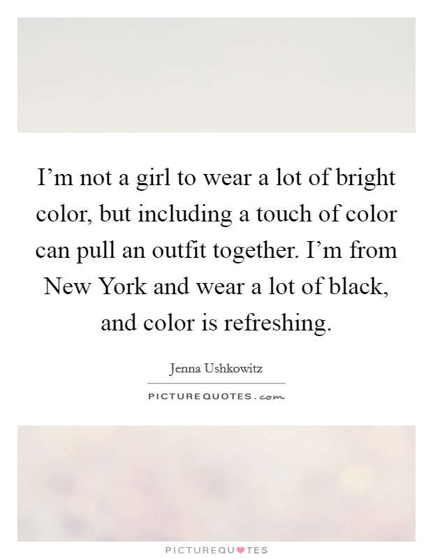 I'm not a girl to wear a lot of bright color, but including a touch of color can pull an outfit together. I'm from New York and wear a lot of black, and color is refreshing Picture Quote #1