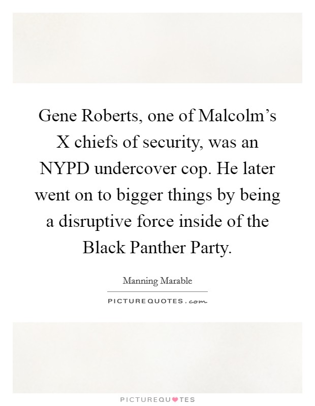 Gene Roberts, one of Malcolm's X chiefs of security, was an NYPD undercover cop. He later went on to bigger things by being a disruptive force inside of the Black Panther Party Picture Quote #1